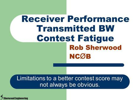 Receiver Performance Transmitted BW Contest Fatigue Rob Sherwood NC Ø B Limitations to a better contest score may not always be obvious. Sherwood Engineering.