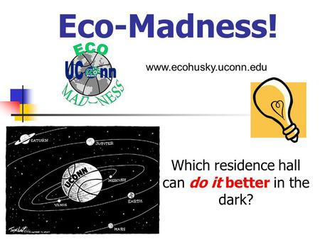 Eco-Madness! Which residence hall can do it better in the dark? www.ecohusky.uconn.edu.