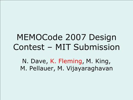MEMOCode 2007 Design Contest – MIT Submission N. Dave, K. Fleming, M. King, M. Pellauer, M. Vijayaraghavan.
