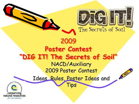2009 Poster Contest DIG IT! The Secrets of Soil NACD/Auxiliary 2009 Poster Contest Ideas, Rules, Poster Ideas and Tips.