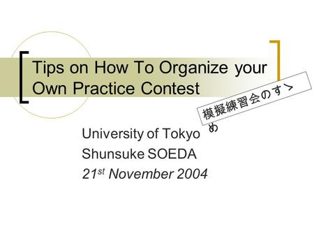 Tips on How To Organize your Own Practice Contest University of Tokyo Shunsuke SOEDA 21 st November 2004.