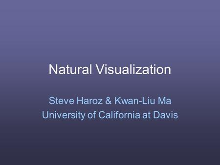 Natural Visualization Steve Haroz & Kwan-Liu Ma University of California at Davis.