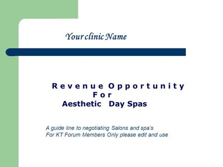 R e v e n u e O p p o r t u n i t y F o r Aesthetic Day Spas Your clinic Name A guide line to negotiating Salons and spas For KT Forum Members Only please.