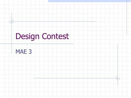 Design Contest MAE 3. Why a Design Contest Apply Engineering Tools Manage the Design Process Emphasize/Struggle/Rejoice Creativity Using Resources Team.