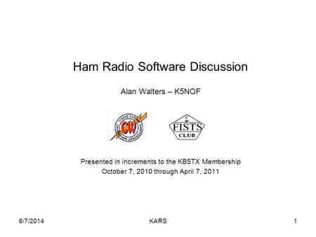 6/7/2014KARS1 Ham Radio Software Discussion Alan Walters – K5NOF Presented in increments to the KB5TX Membership October 7, 2010 through April 7, 2011.