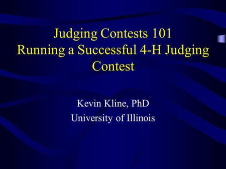 Judging Contests 101 Running a Successful 4-H Judging Contest Kevin Kline, PhD University of Illinois.