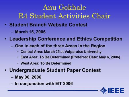 Anu Gokhale R4 Student Activities Chair Student Branch Website Contest –March 15, 2006 Leadership Conference and Ethics Competition –One in each of the.