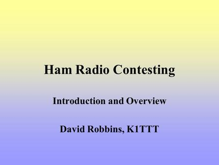 Ham Radio Contesting Introduction and Overview David Robbins, K1TTT.