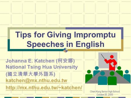 Chien Kung Senior High School October 26, 2006 Tips for Giving Impromptu Speeches in English Johanna E. Katchen ( ) National Tsing Hua University ( )