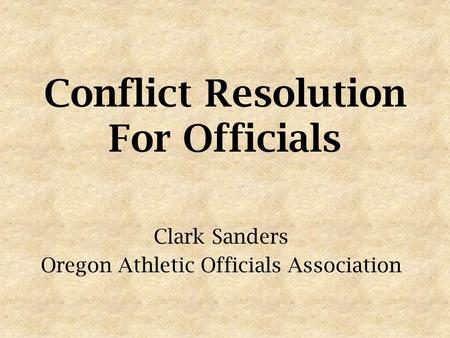 Conflict Resolution For Officials Clark Sanders Oregon Athletic Officials Association.