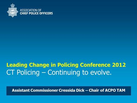 Leading Change in Policing Conference 2012 CT Policing – Continuing to evolve. Assistant Commissioner Cressida Dick – Chair of ACPO TAM.