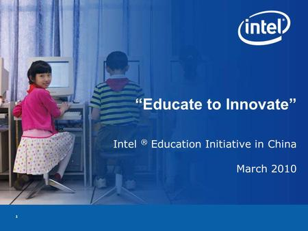 1 Educate to Innovate Intel ® Education Initiative in China March 2010.