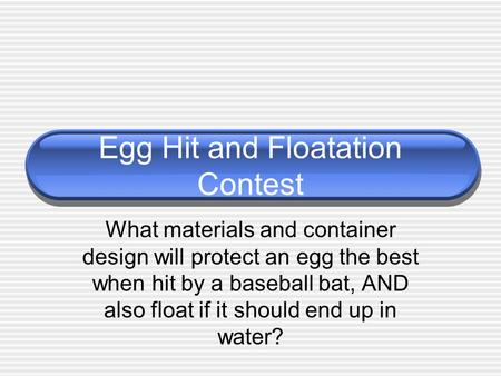 Egg Hit and Floatation Contest What materials and container design will protect an egg the best when hit by a baseball bat, AND also float if it should.