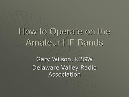 How to Operate on the Amateur HF Bands Gary Wilson, K2GW Delaware Valley Radio Association.