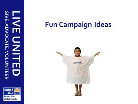 GIVE. ADVOCATE. VOLUNTEER LIVE UNITED Fun Campaign Ideas.