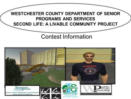 WESTCHESTER COUNTY DEPARTMENT OF SENIOR PROGRAMS AND SERVICES SECOND LIFE: A LIVABLE COMMUNITY PROJECT Contest Information.