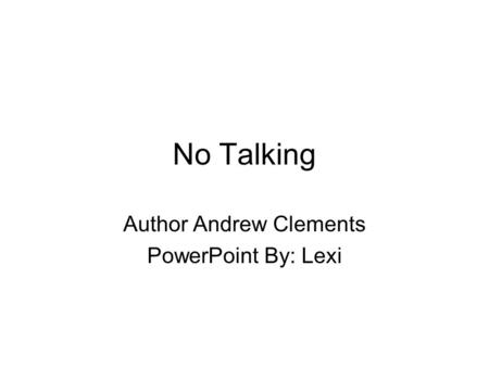 No Talking Author Andrew Clements PowerPoint By: Lexi.