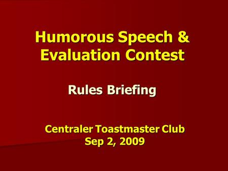 Humorous Speech & Evaluation Contest Rules Briefing Centraler Toastmaster Club Sep 2, 2009.