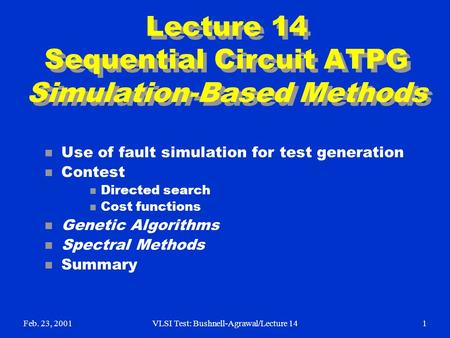 Feb. 23, 2001VLSI Test: Bushnell-Agrawal/Lecture 141 Lecture 14 Sequential Circuit ATPG Simulation-Based Methods n Use of fault simulation for test generation.