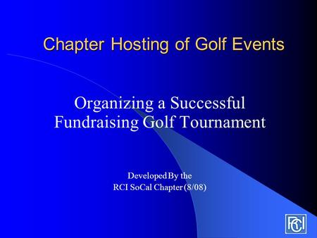 Chapter Hosting of Golf Events Organizing a Successful Fundraising Golf Tournament Developed By the RCI SoCal Chapter (8/08)