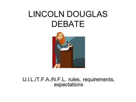 LINCOLN DOUGLAS DEBATE U.I.L./T.F.A./N.F.L. rules, requirements, expectations.
