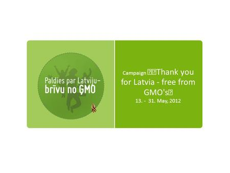 Campaign Thank you for Latvia - free from GMO's 13. - 31. May, 2012.