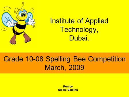 Institute of Applied Technology, Dubai. Grade 10-08 Spelling Bee Competition March, 2009 Run by Nicole Baldinu.
