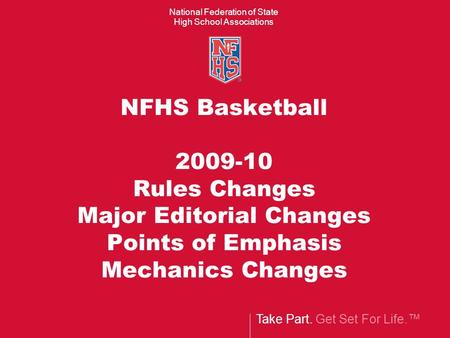 Take Part. Get Set For Life. National Federation of State High School Associations NFHS Basketball 2009-10 Rules Changes Major Editorial Changes Points.