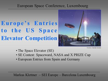 Europes Entries to the US Space Elevator Competition Markus Klettner – SEI Europe – Barcelona Luxembourg European Space Conference, Luxembourg The Space.
