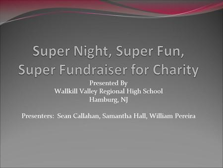 Presented By Wallkill Valley Regional High School Hamburg, NJ Presenters: Sean Callahan, Samantha Hall, William Pereira.