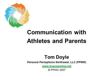 Communication with Athletes and Parents Tom Doyle Personal Perceptions Northwest, LLC (PPNW) www.truecoaching.net © PPNW 2007.