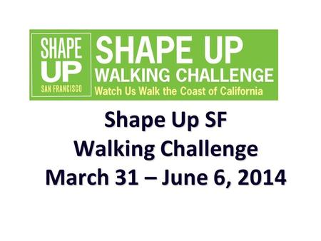 Shape Up SF Walking Challenge March 31 – June 6, 2014.