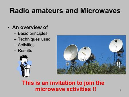 1 Radio amateurs and Microwaves An overview of –Basic principles –Techniques used –Activities –Results This is an invitation to join the microwave activities.