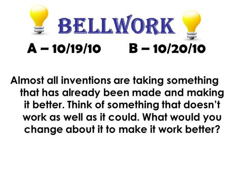 Bellwork A – 10/19/10 B – 10/20/10 Almost all inventions are taking something that has already been made and making it better. Think of something that.
