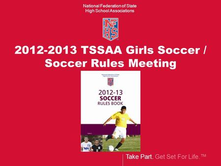 Take Part. Get Set For Life. National Federation of State High School Associations 2012-2013 TSSAA Girls Soccer / Soccer Rules Meeting.
