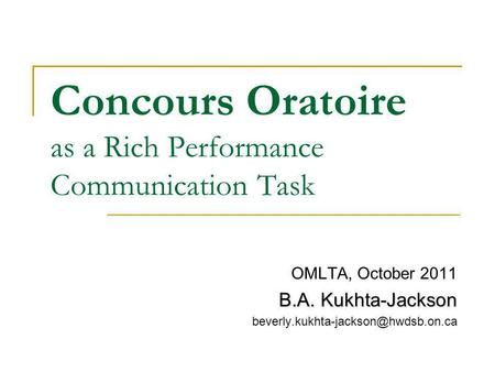 Concours Oratoire as a Rich Performance Communication Task OMLTA, October 2011 B.A. Kukhta-Jackson