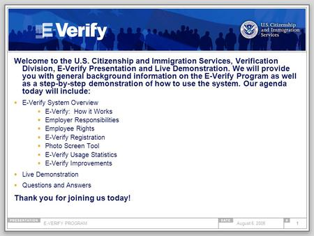 E-VERIFY PROGRAM1August 6, 2008 Welcome to the U.S. Citizenship and Immigration Services, Verification Division, E-Verify Presentation and Live Demonstration.