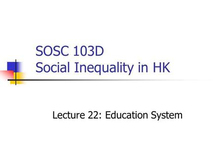 SOSC 103D Social Inequality in HK Lecture 22: Education System.