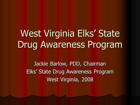 West Virginia Elks State Drug Awareness Program Jackie Barlow, PDD, Chairman Elks State Drug Awareness Program West Virginia, 2008.