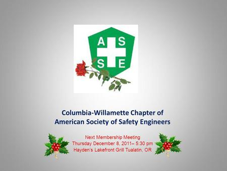 Columbia-Willamette Chapter of American Society of Safety Engineers Next Membership Meeting Thursday December 8, 2011– 5:30 pm Haydens Lakefront Grill.