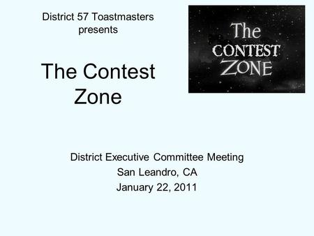 District Executive Committee Meeting San Leandro, CA January 22, 2011 District 57 Toastmasters presents The Contest Zone.