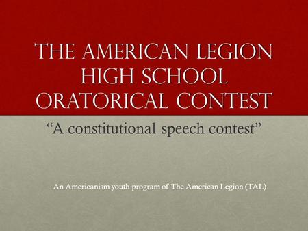 THE AMERICAN LEGION HIGH SCHOOL ORATORICAL CONTEST A constitutional speech contest An Americanism youth program of The American Legion (TAL)