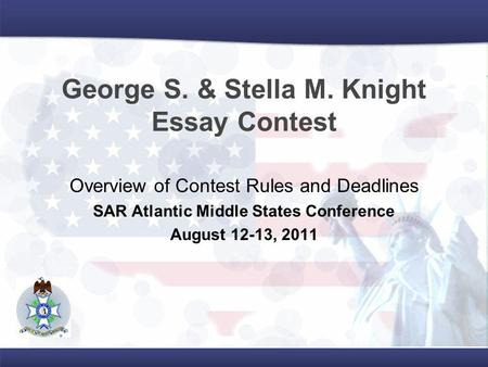 George S. & Stella M. Knight Essay Contest Overview of Contest Rules and Deadlines SAR Atlantic Middle States Conference August 12-13, 2011.