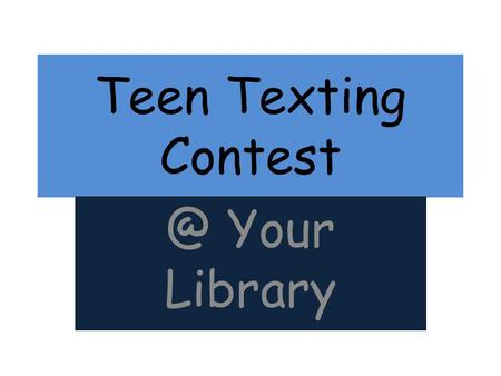 Teen Texting Your Library. How To Begin Give Teens the Judges Cell Number – OR use cheap disposable cell from Wal-Mart or Target if you want.