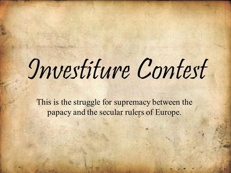Investiture Contest This is the struggle for supremacy between the papacy and the secular rulers of Europe.