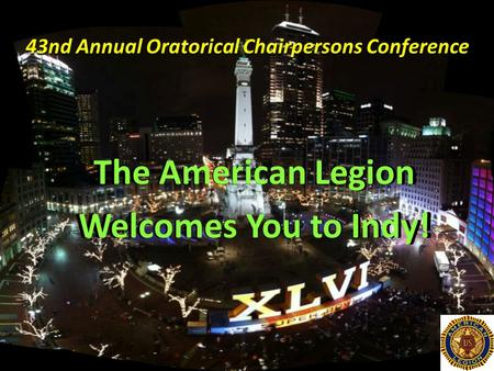 43nd Annual Oratorical Chairpersons Conference The American Legion Welcomes You to Indy!