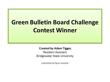 Green Bulletin Board Challenge Contest Winner Created by Adam Tigges Resident Assistant Bridgewater State University Submitted by Ryan Greelish.