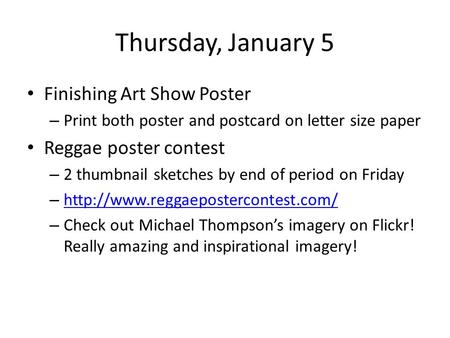 Thursday, January 5 Finishing Art Show Poster – Print both poster and postcard on letter size paper Reggae poster contest – 2 thumbnail sketches by end.
