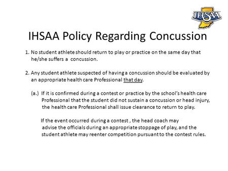 IHSAA Policy Regarding Concussion 1. No student athlete should return to play or practice on the same day that he/she suffers a concussion. 2. Any student.