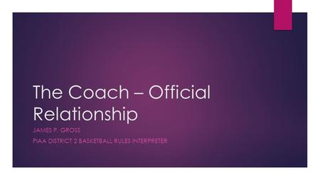 The Coach – Official Relationship JAMES P. GROSS PIAA DISTRICT 2 BASKETBALL RULES INTERPRETER.